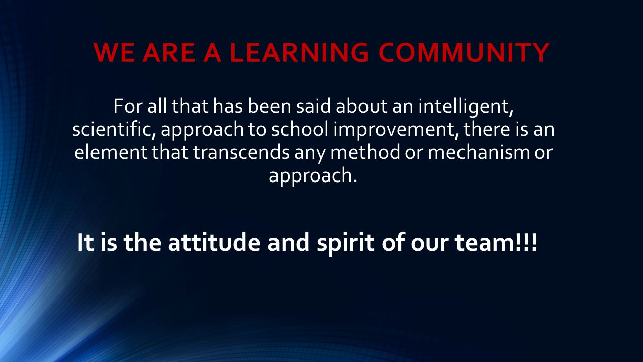WE ARE A LEARNING COMMUNITY For all that has been said about an intelligent, scientific, approach to school improvement, there is an element that tran