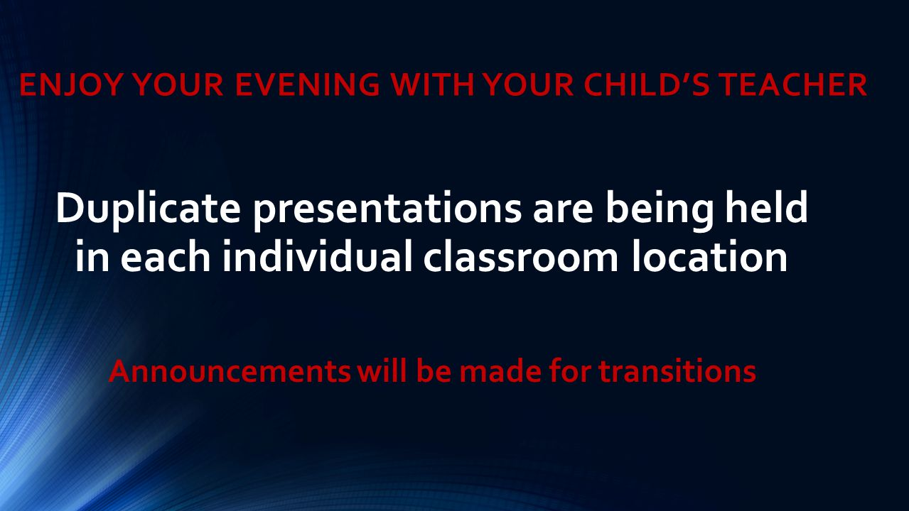 ENJOY YOUR EVENING WITH YOUR CHILD'S TEACHER Duplicate presentations are being held in each individual classroom location Announcements will be made f