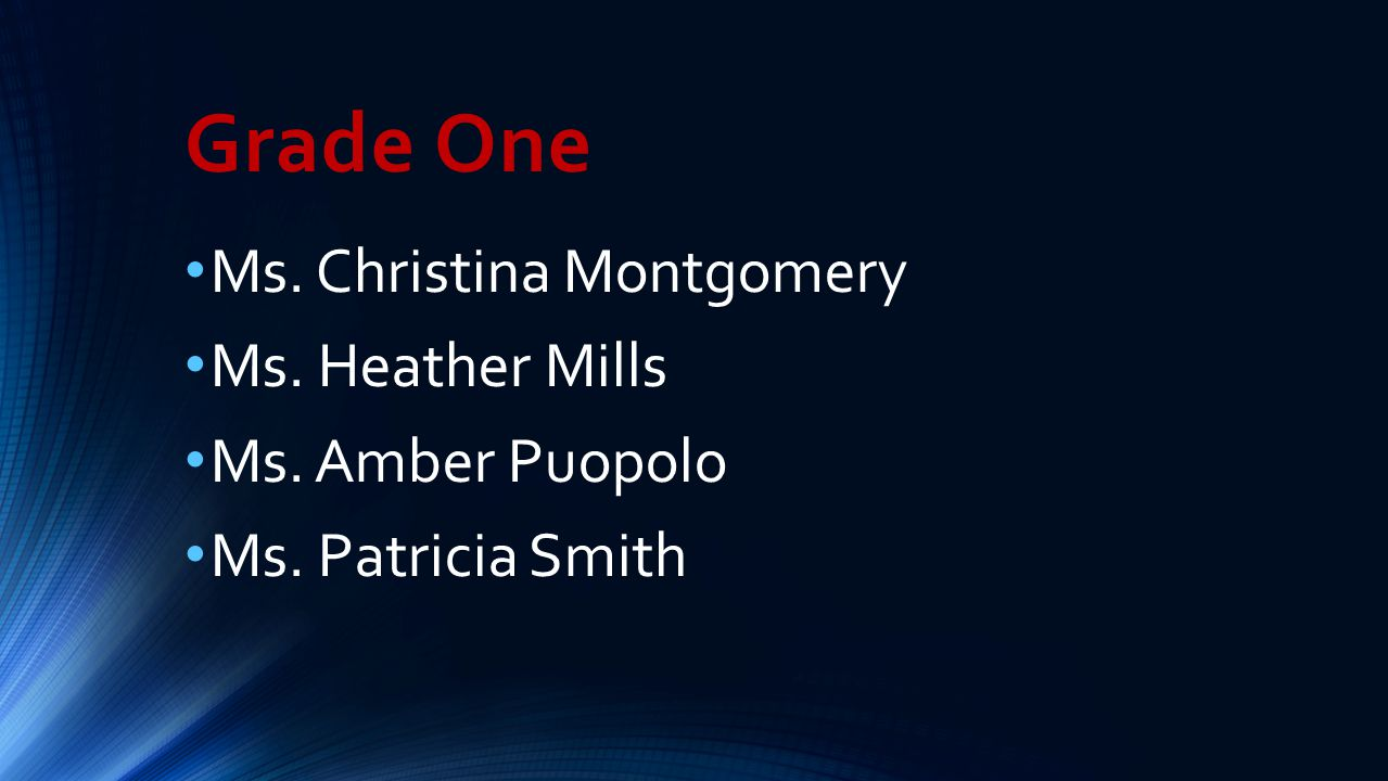 Grade One Ms. Christina Montgomery Ms. Heather Mills Ms. Amber Puopolo Ms. Patricia Smith