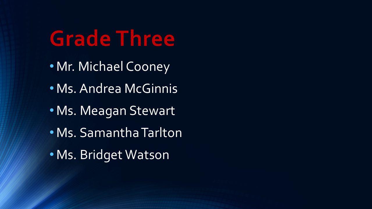 Grade Three Mr. Michael Cooney Ms. Andrea McGinnis Ms. Meagan Stewart Ms. Samantha Tarlton Ms. Bridget Watson