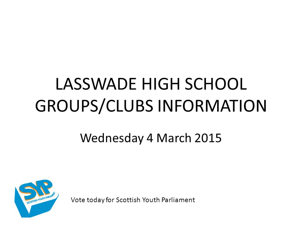 LASSWADE HIGH SCHOOL GROUPS/CLUBS INFORMATION Wednesday 4 March 2015 Vote today for Scottish Youth Parliament