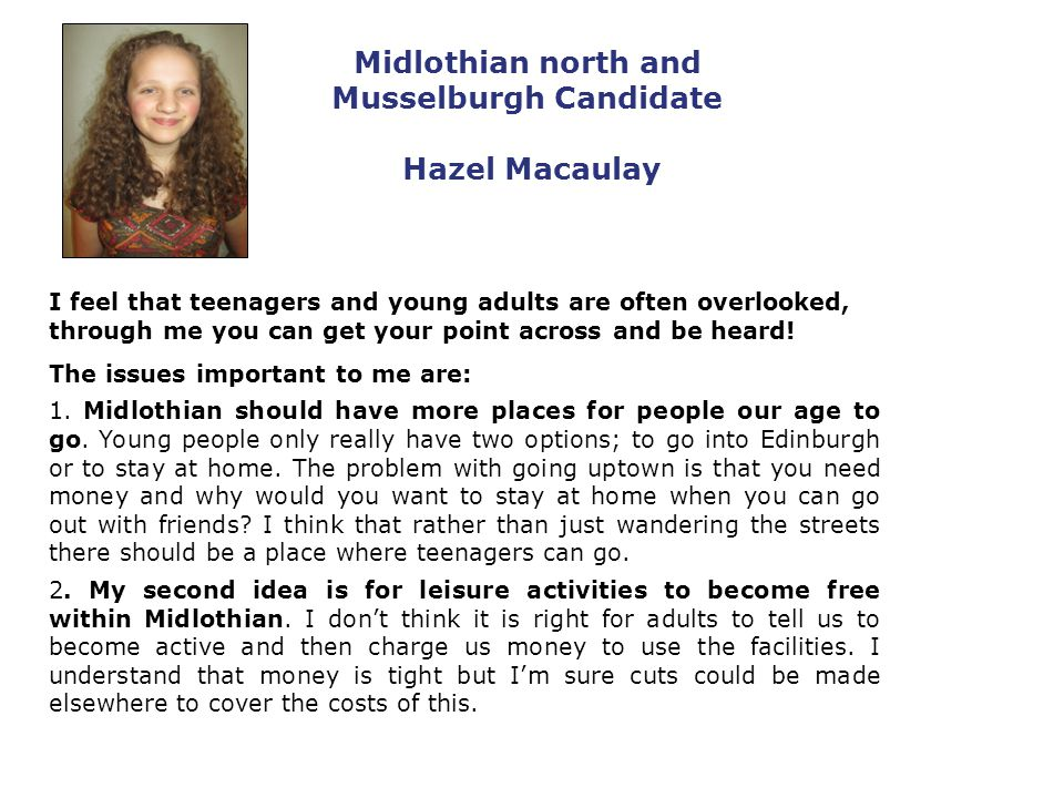 Midlothian north and Musselburgh Candidate Hazel Macaulay I feel that teenagers and young adults are often overlooked, through me you can get your point across and be heard.