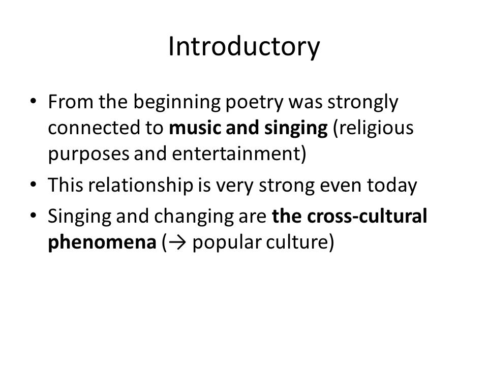 Introductory From the beginning poetry was strongly connected to music and singing (religious purposes and entertainment) This relationship is very strong even today Singing and changing are the cross-cultural phenomena (→ popular culture)