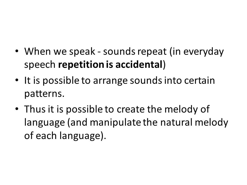 When we speak - sounds repeat (in everyday speech repetition is accidental) It is possible to arrange sounds into certain patterns.