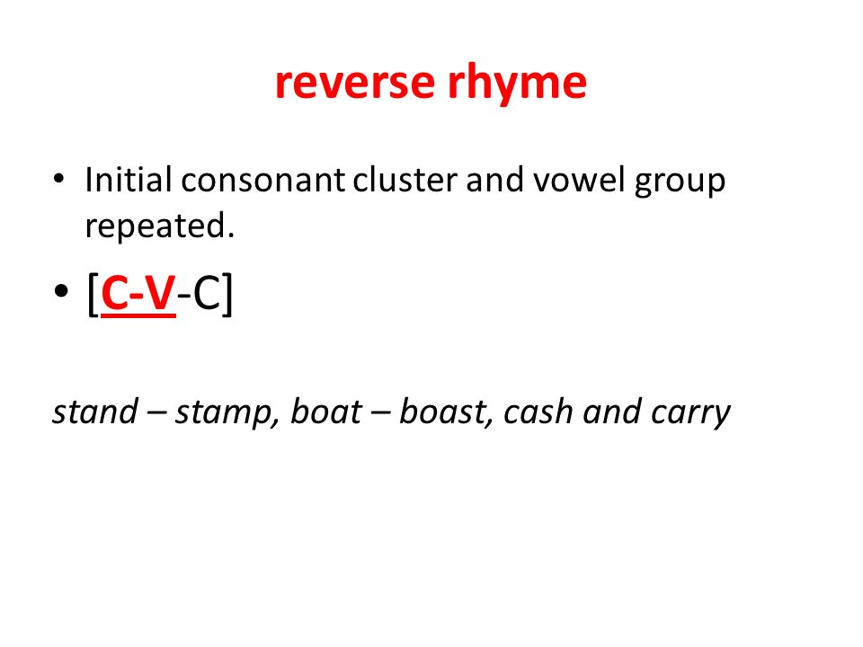 reverse rhyme Initial consonant cluster and vowel group repeated.