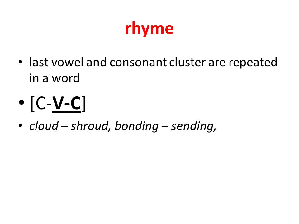 rhyme last vowel and consonant cluster are repeated in a word [C-V-C] cloud – shroud, bonding – sending,