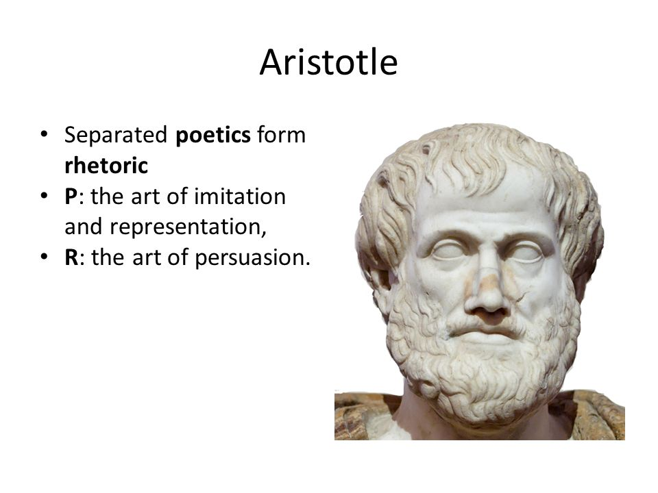 Aristotle Separated poetics form rhetoric P: the art of imitation and representation, R: the art of persuasion.
