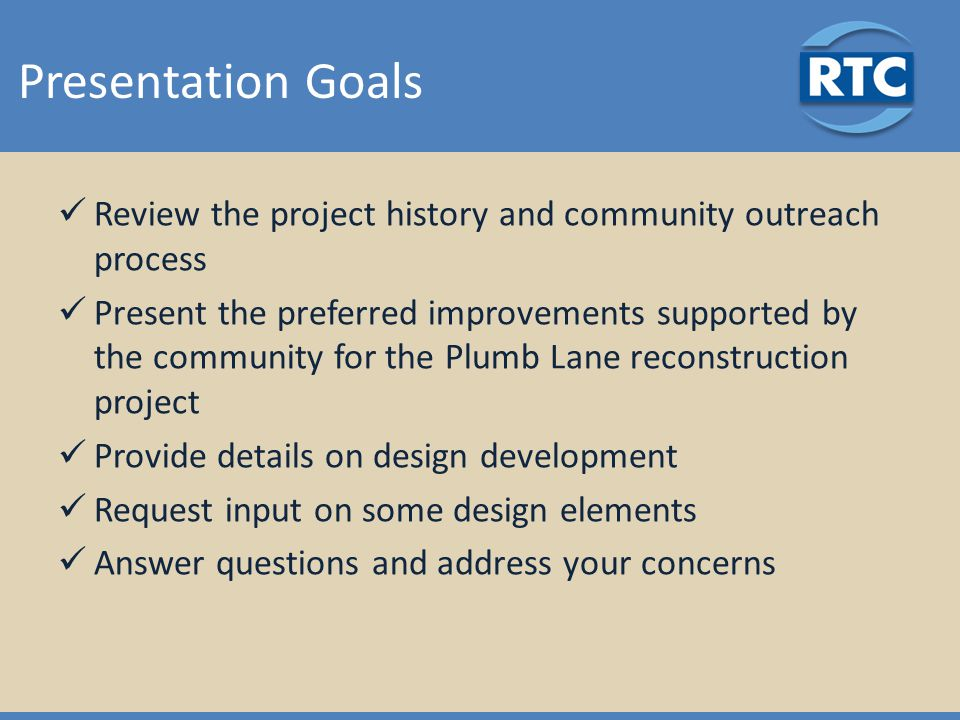 Presentation Goals Review the project history and community outreach process Present the preferred improvements supported by the community for the Plumb Lane reconstruction project Provide details on design development Request input on some design elements Answer questions and address your concerns