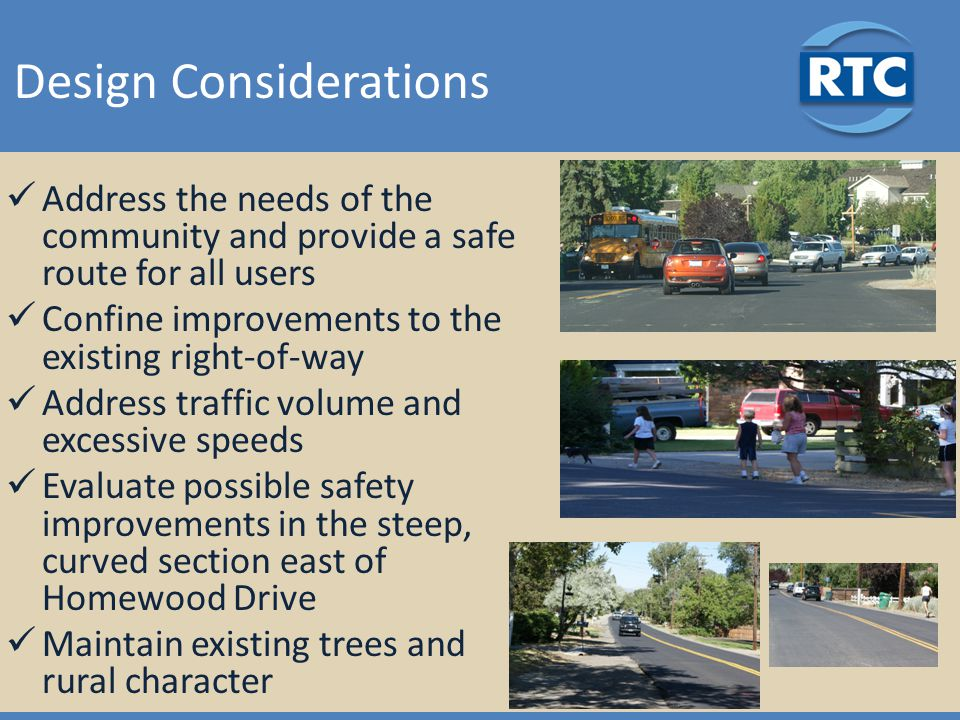 Design Considerations Address the needs of the community and provide a safe route for all users Confine improvements to the existing right-of-way Address traffic volume and excessive speeds Evaluate possible safety improvements in the steep, curved section east of Homewood Drive Maintain existing trees and rural character