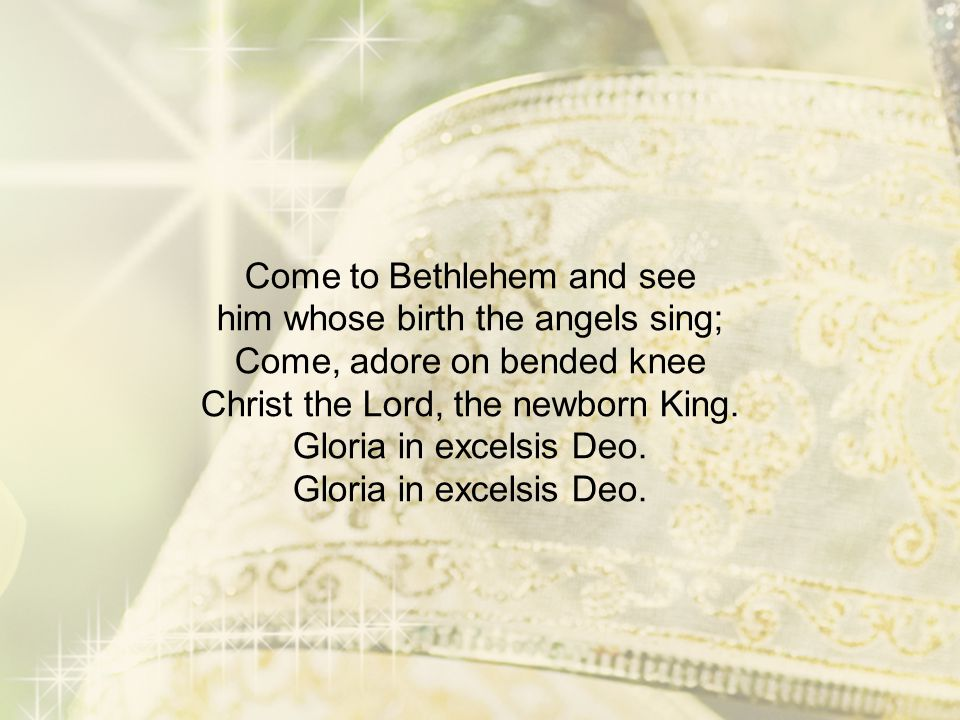 Come to Bethlehem and see him whose birth the angels sing; Come, adore on bended knee Christ the Lord, the newborn King. Gloria in excelsis Deo. Glori
