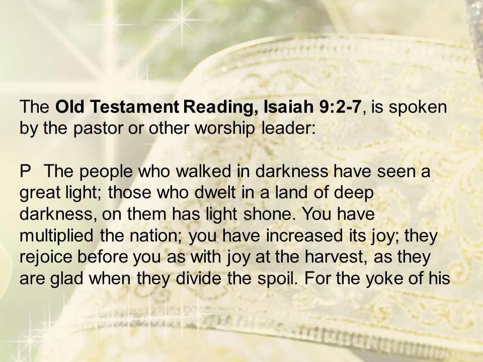 The Old Testament Reading, Isaiah 9:2-7, is spoken by the pastor or other worship leader: PThe people who walked in darkness have seen a great light;