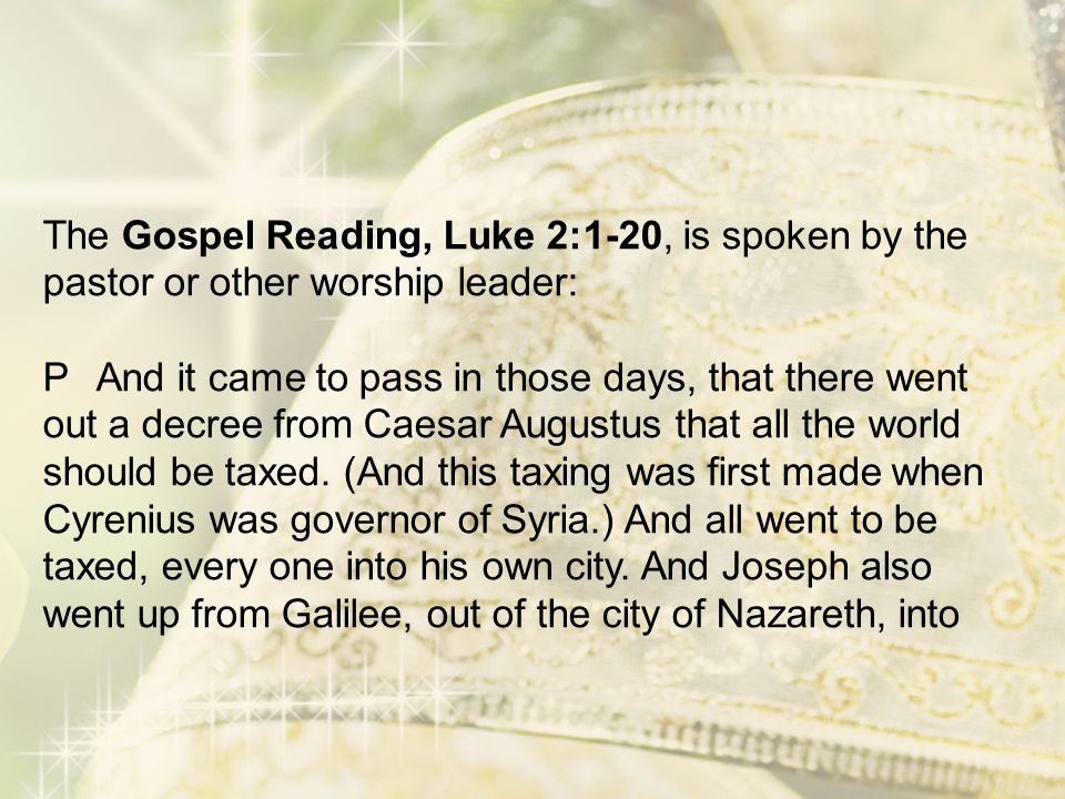 The Gospel Reading, Luke 2:1-20, is spoken by the pastor or other worship leader: PAnd it came to pass in those days, that there went out a decree fro