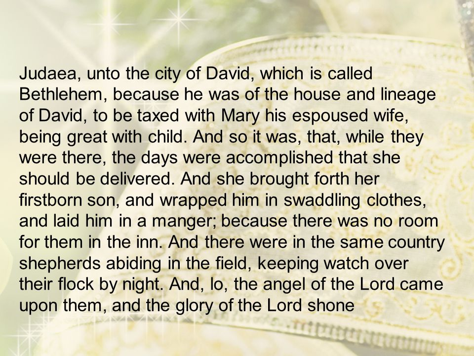 Judaea, unto the city of David, which is called Bethlehem, because he was of the house and lineage of David, to be taxed with Mary his espoused wife,