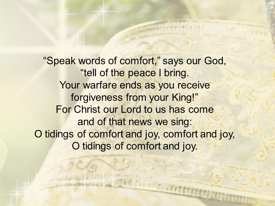 """""""Speak words of comfort,"""" says our God, """"tell of the peace I bring. Your warfare ends as you receive forgiveness from your King!"""" For Christ our Lord"""