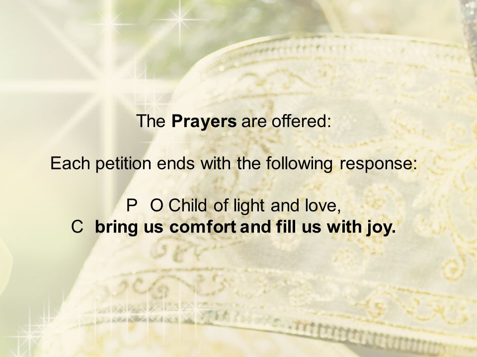 The Prayers are offered: Each petition ends with the following response: PO Child of light and love, Cbring us comfort and fill us with joy.