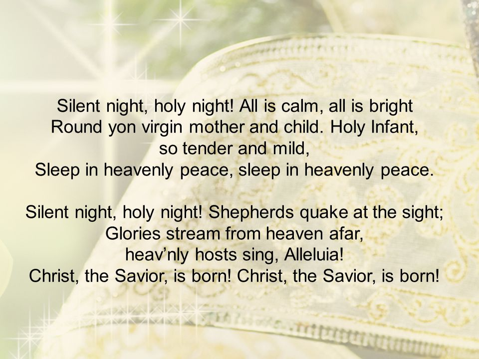 Silent night, holy night! All is calm, all is bright Round yon virgin mother and child. Holy Infant, so tender and mild, Sleep in heavenly peace, slee