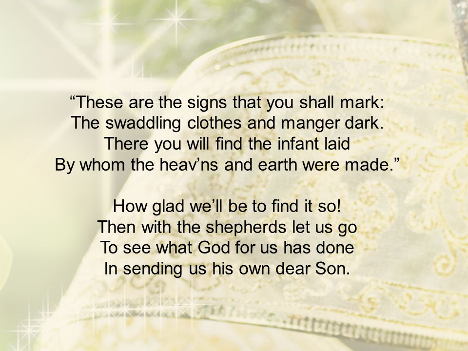 """""""These are the signs that you shall mark: The swaddling clothes and manger dark. There you will find the infant laid By whom the heav'ns and earth wer"""