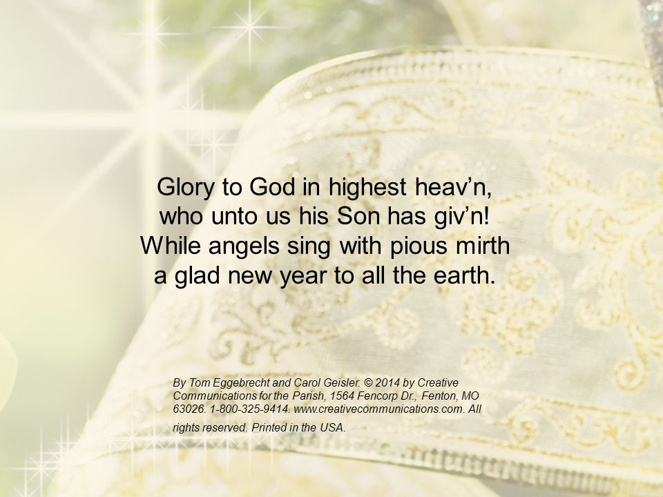 Glory to God in highest heav'n, who unto us his Son has giv'n! While angels sing with pious mirth a glad new year to all the earth. By Tom Eggebrecht