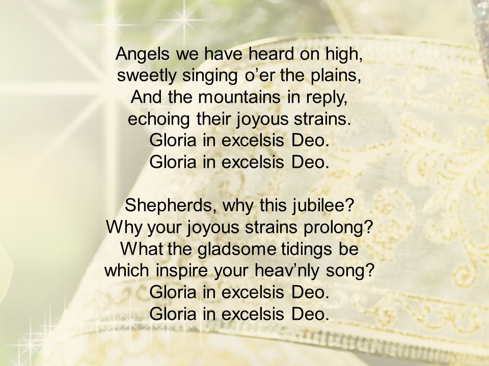 Angels we have heard on high, sweetly singing o'er the plains, And the mountains in reply, echoing their joyous strains. Gloria in excelsis Deo. Glori