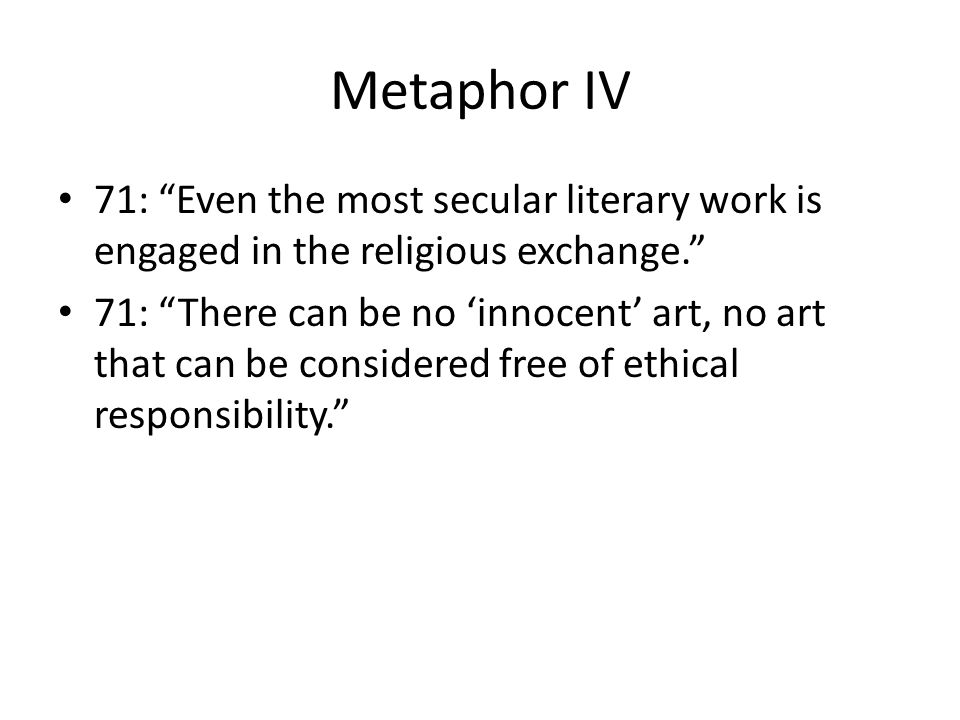Metaphor IV 71: Even the most secular literary work is engaged in the religious exchange. 71: There can be no 'innocent' art, no art that can be considered free of ethical responsibility.