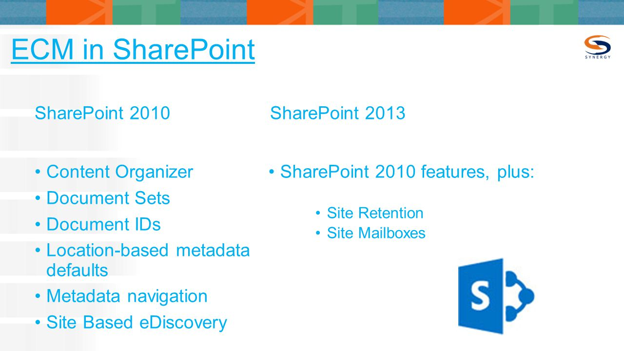ECM in SharePoint SharePoint 2010 Content Organizer Document Sets Document IDs Location-based metadata defaults Metadata navigation Site Based eDiscovery SharePoint 2013 SharePoint 2010 features, plus: Site Retention Site Mailboxes