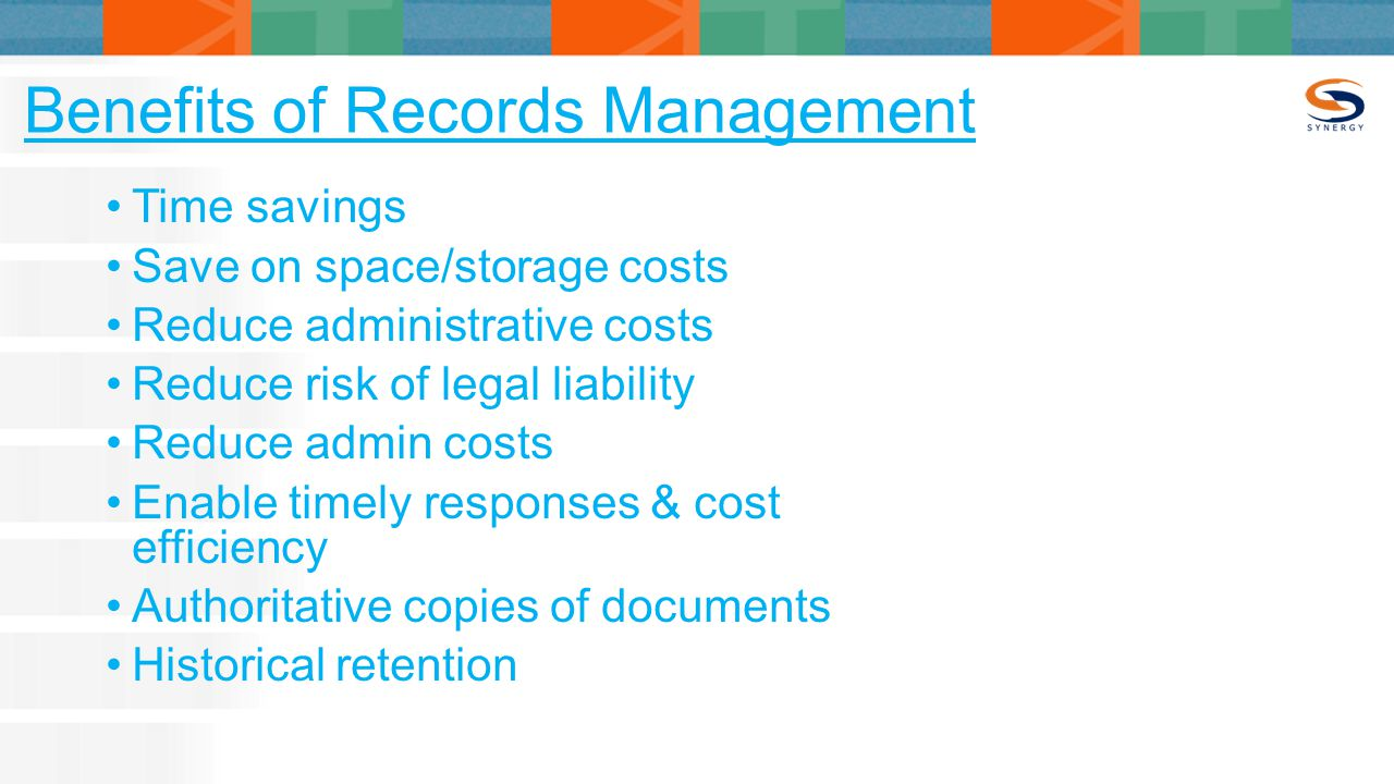 Benefits of Records Management Time savings Save on space/storage costs Reduce administrative costs Reduce risk of legal liability Reduce admin costs Enable timely responses & cost efficiency Authoritative copies of documents Historical retention