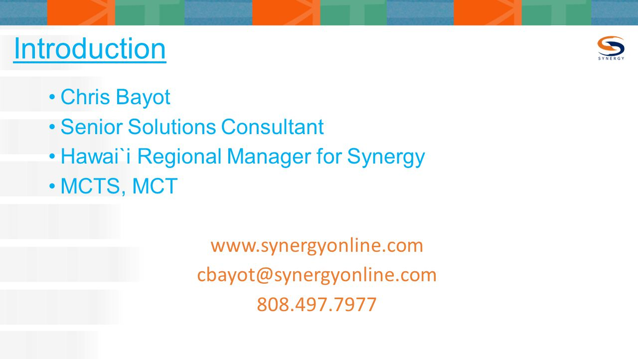 Introduction Chris Bayot Senior Solutions Consultant Hawai`i Regional Manager for Synergy MCTS, MCT www.synergyonline.com cbayot@synergyonline.com 808.497.7977