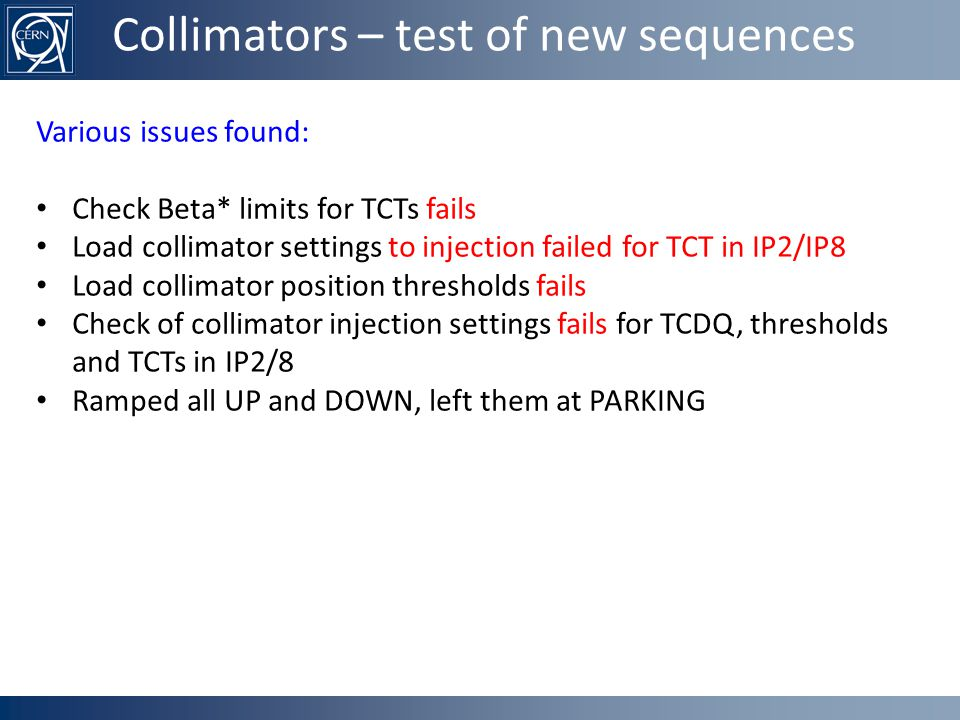 Collimators – test of new sequences Various issues found: Check Beta* limits for TCTs fails Load collimator settings to injection failed for TCT in IP2/IP8 Load collimator position thresholds fails Check of collimator injection settings fails for TCDQ, thresholds and TCTs in IP2/8 Ramped all UP and DOWN, left them at PARKING