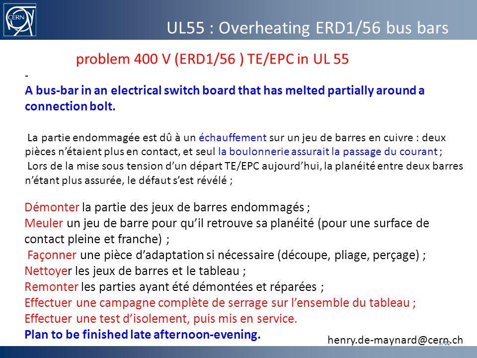 UL55 : Overheating ERD1/56 bus bars 5/32 Démonter la partie des jeux de barres endommagés ; Meuler un jeu de barre pour qu'il retrouve sa planéité (pour une surface de contact pleine et franche) ; Façonner une pièce d'adaptation si nécessaire (découpe, pliage, perçage) ; Nettoyer les jeux de barres et le tableau ; Remonter les parties ayant été démontées et réparées ; Effectuer une campagne complète de serrage sur l'ensemble du tableau ; Effectuer une test d'isolement, puis mis en service.
