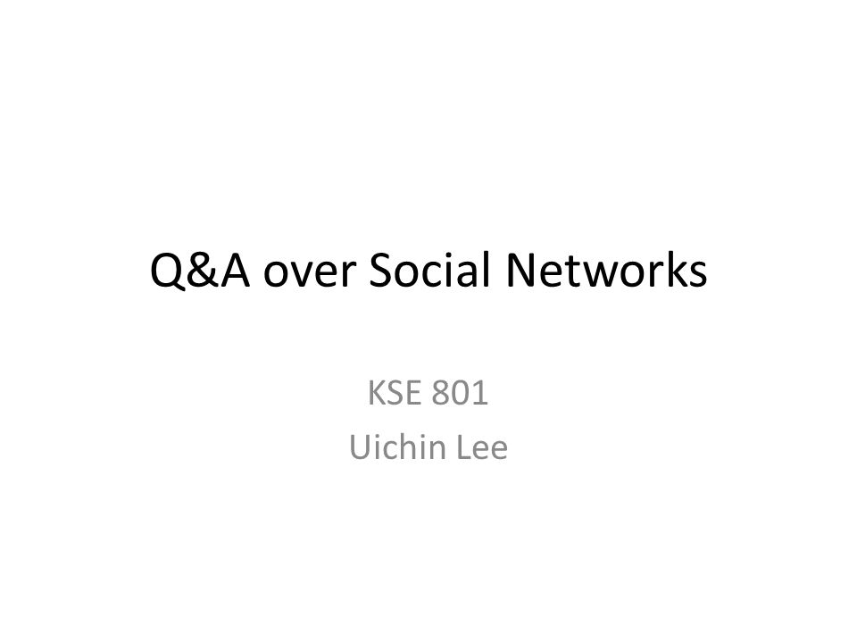 Q&A over Social Networks KSE 801 Uichin Lee