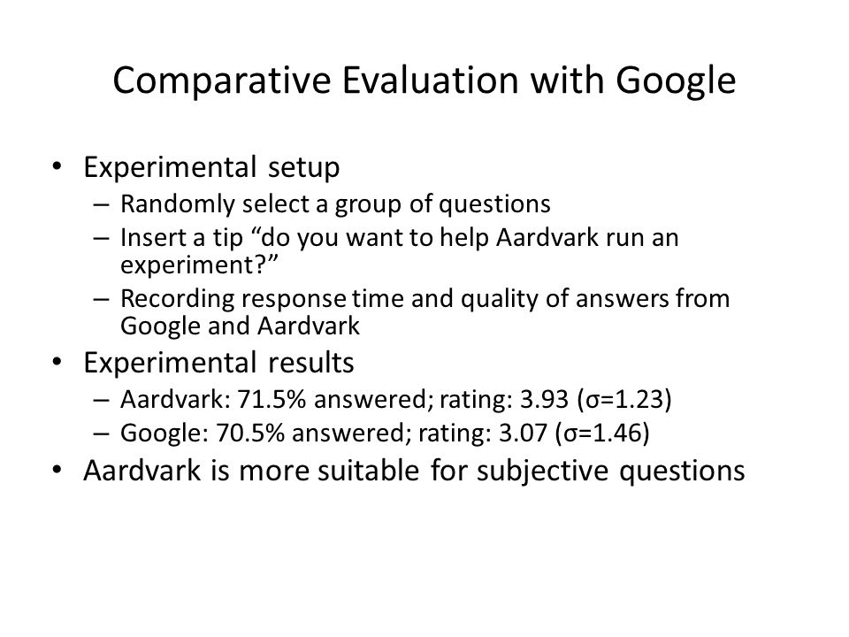 "Comparative Evaluation with Google Experimental setup – Randomly select a group of questions – Insert a tip ""do you want to help Aardvark run an exper"