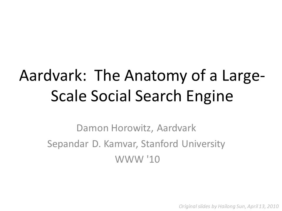 Aardvark: The Anatomy of a Large- Scale Social Search Engine Damon Horowitz, Aardvark Sepandar D.