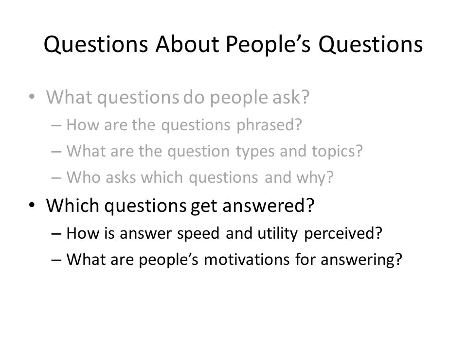 Questions About People's Questions What questions do people ask? – How are the questions phrased? – What are the question types and topics? – Who asks