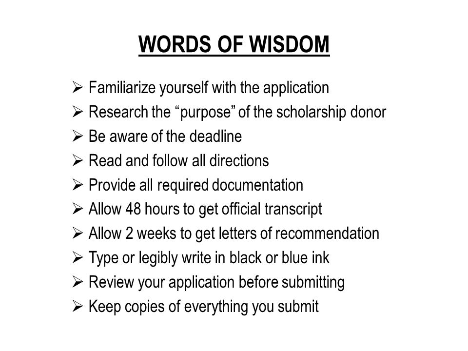 WORDS OF WISDOM  Familiarize yourself with the application  Research the purpose of the scholarship donor  Be aware of the deadline  Read and follow all directions  Provide all required documentation  Allow 48 hours to get official transcript  Allow 2 weeks to get letters of recommendation  Type or legibly write in black or blue ink  Review your application before submitting  Keep copies of everything you submit