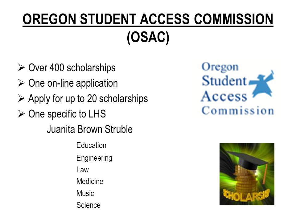 OREGON STUDENT ACCESS COMMISSION (OSAC)  Over 400 scholarships  One on-line application  Apply for up to 20 scholarships  One specific to LHS Juanita Brown Struble Education Engineering Law Medicine Music Science