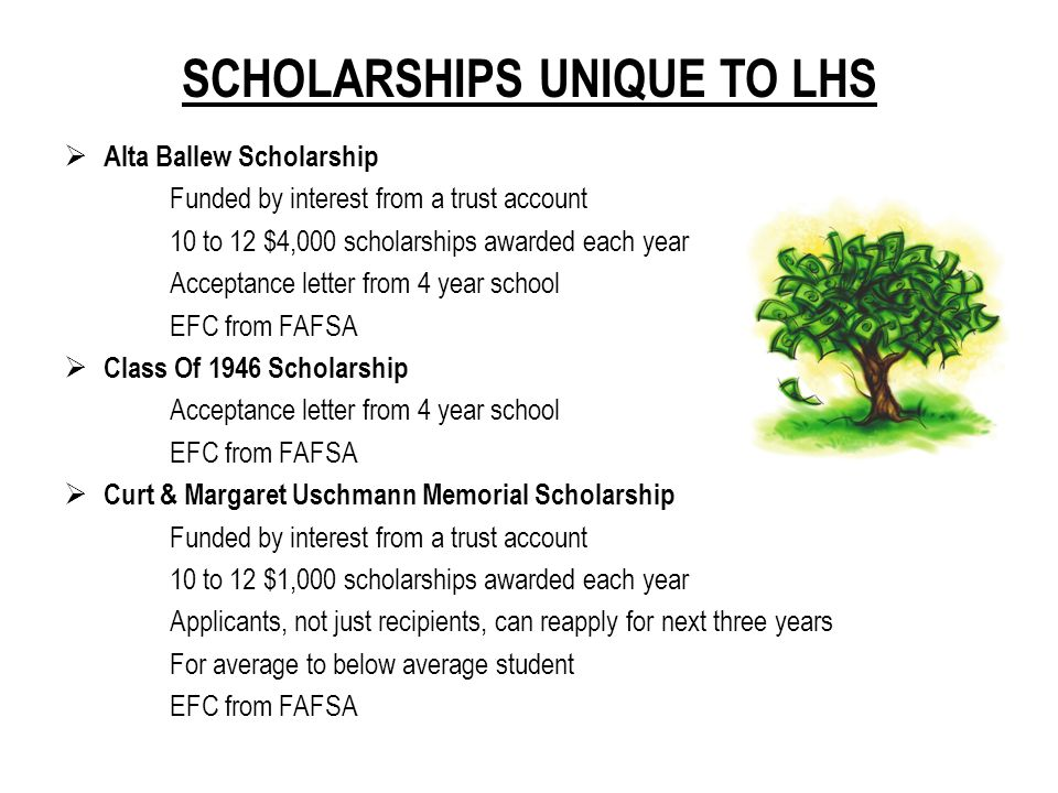 SCHOLARSHIPS UNIQUE TO LHS  Eye To Eye Vision Care Scholarship Acceptance letter from 4 year school 2.75 GPA or higher Science related field of study  George Henderson Memorial Scholarship (Kiwanis) Key Club membership preferred Strong community service and volunteerism  Lebanon Aquatic District Scholarship 3.5 GPA or higher Acceptance letter from 2 or 4 year school Employed by LAD as instructor or lifeguard for 2 years