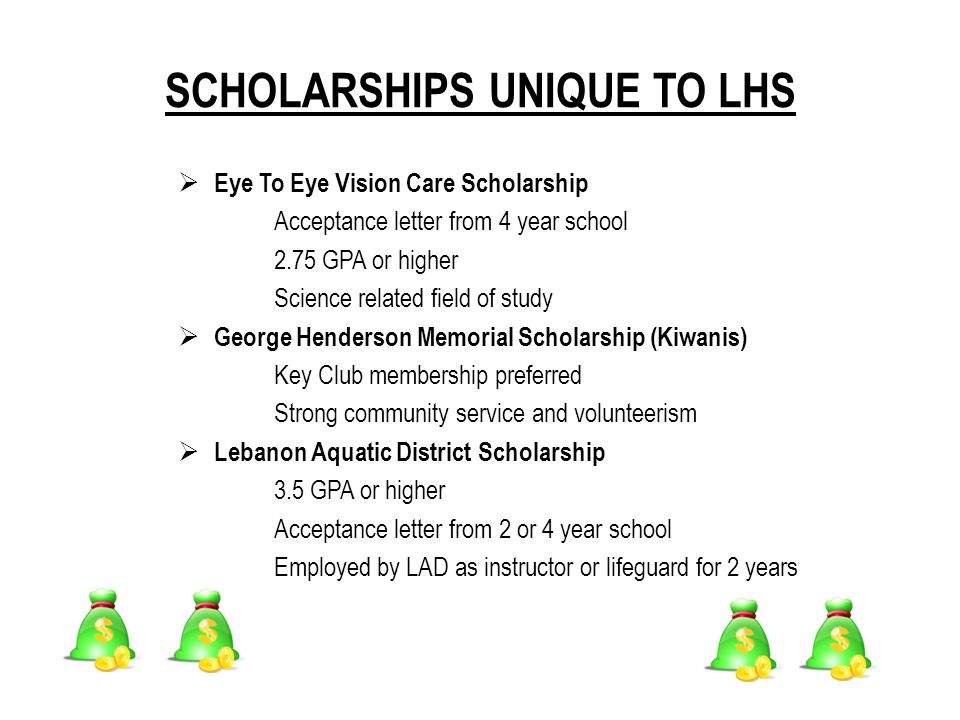 SCHOLARSHIPS UNIQUE TO LHS  Eye To Eye Vision Care Scholarship Acceptance letter from 4 year school 2.75 GPA or higher Science related field of study  George Henderson Memorial Scholarship (Kiwanis) Key Club membership preferred Strong community service and volunteerism  Lebanon Aquatic District Scholarship 3.5 GPA or higher Acceptance letter from 2 or 4 year school Employed by LAD as instructor or lifeguard for 2 years