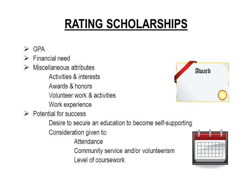 RATING SCHOLARSHIPS  GPA  Financial need  Miscellaneous attributes Activities & interests Awards & honors Volunteer work & activities Work experience  Potential for success Desire to secure an education to become self-supporting Consideration given to: Attendance Community service and/or volunteerism Level of coursework