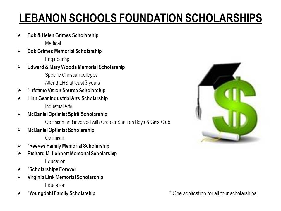 LEBANON SCHOOLS FOUNDATION SCHOLARSHIPS  Bob & Helen Grimes Scholarship Medical  Bob Grimes Memorial Scholarship Engineering  Edward & Mary Woods Memorial Scholarship Specific Christian colleges Attend LHS at least 3 years  * Lifetime Vision Source Scholarship  Linn Gear Industrial Arts Scholarship Industrial Arts  McDaniel Optimist Spirit Scholarship Optimism and involved with Greater Santiam Boys & Girls Club  McDaniel Optimist Scholarship Optimism  * Reeves Family Memorial Scholarship  Richard M.