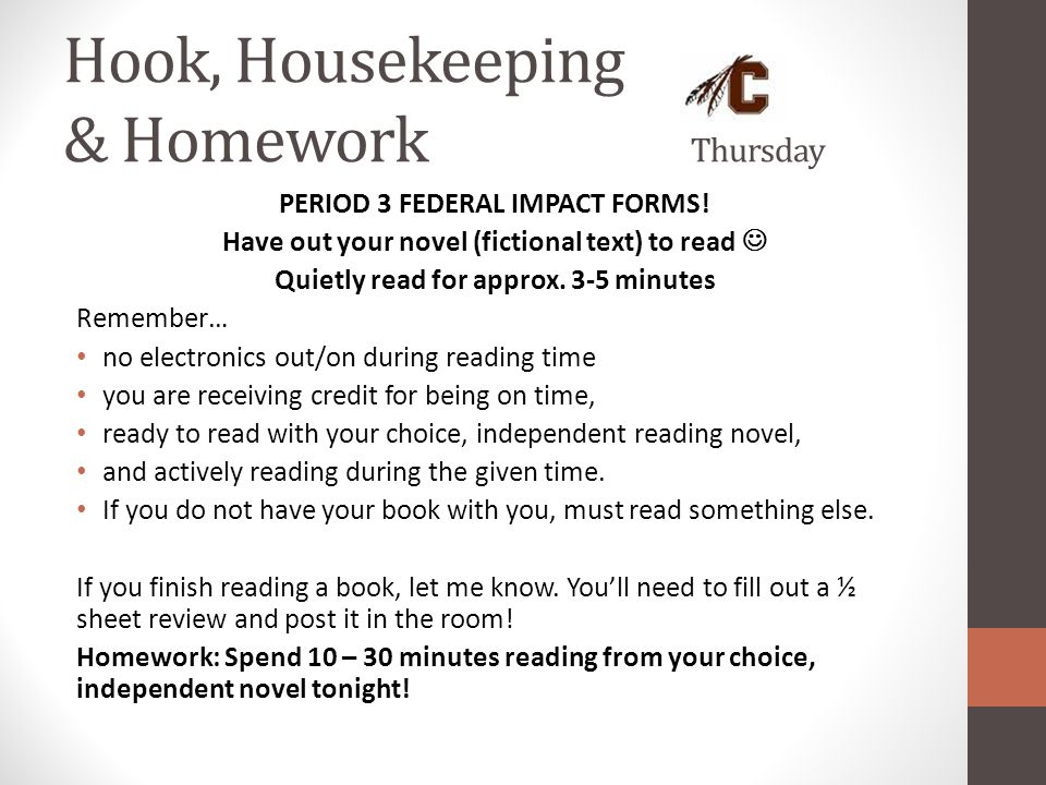Hook, Housekeeping & Homework Thursday PERIOD 3 FEDERAL IMPACT FORMS! Have out your novel (fictional text) to read Quietly read for approx. 3-5 minute