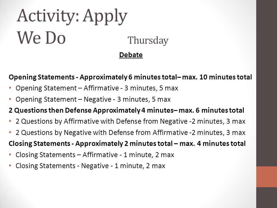Activity: Apply We Do Thursday Debate Opening Statements - Approximately 6 minutes total– max. 10 minutes total Opening Statement – Affirmative - 3 mi