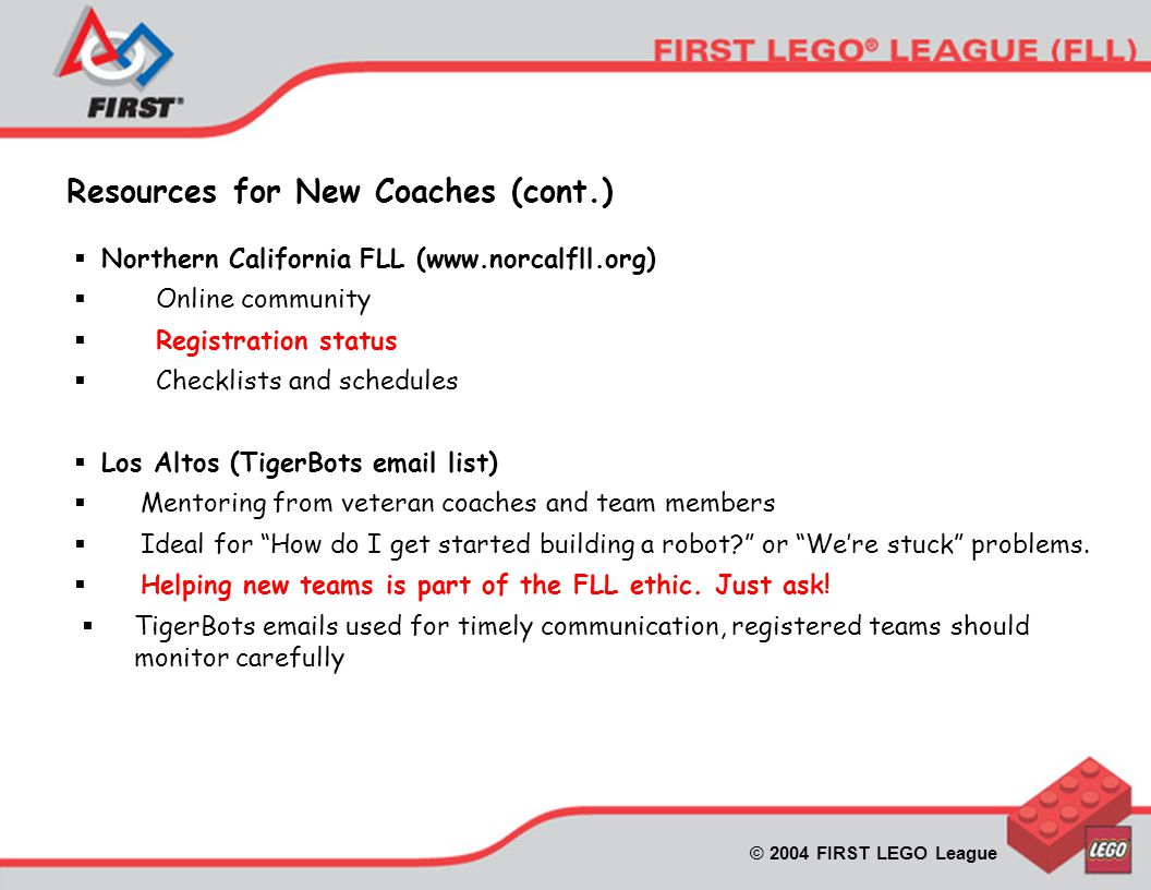 © 2004 FIRST LEGO League Resources for New Coaches (cont.)  Northern California FLL (www.norcalfll.org)  Online community  Registration status  Checklists and schedules  Los Altos (TigerBots email list)  Mentoring from veteran coaches and team members  Ideal for How do I get started building a robot or We're stuck problems.