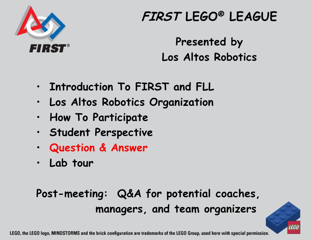 Introduction To FIRST and FLL Los Altos Robotics Organization How To Participate Student Perspective Question & Answer Lab tour Post-meeting: Q&A for potential coaches, managers, and team organizers FIRST LEGO ® LEAGUE Presented by Los Altos Robotics