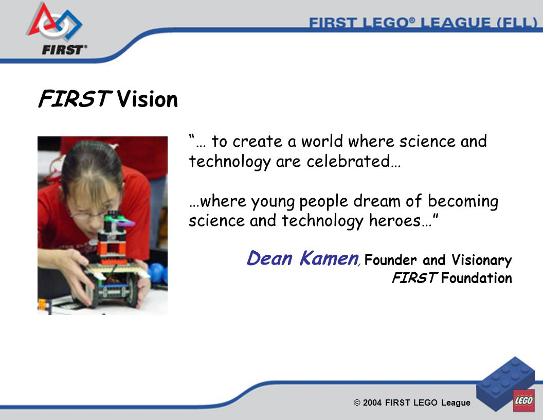 © 2004 FIRST LEGO League … to create a world where science and technology are celebrated… …where young people dream of becoming science and technology heroes… Dean Kamen, Founder and Visionary FIRST Foundation FIRST Vision