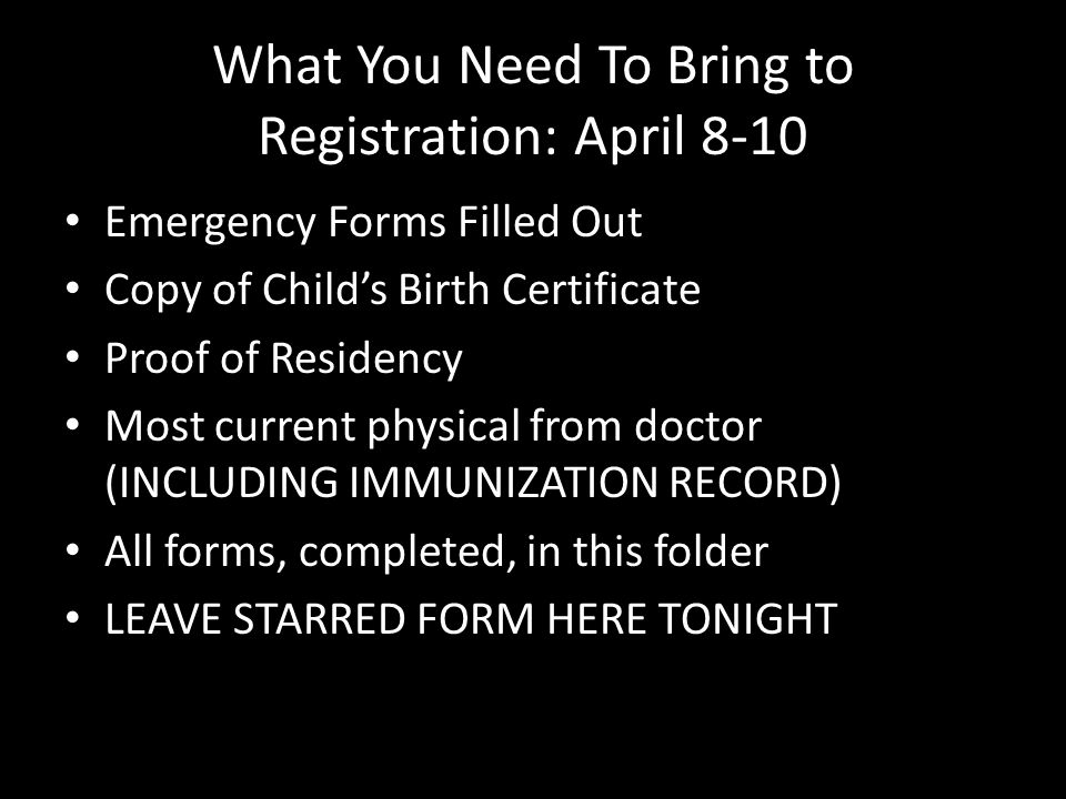 What You Need To Bring to Registration: April 8-10 Emergency Forms Filled Out Copy of Child's Birth Certificate Proof of Residency Most current physical from doctor (INCLUDING IMMUNIZATION RECORD) All forms, completed, in this folder LEAVE STARRED FORM HERE TONIGHT