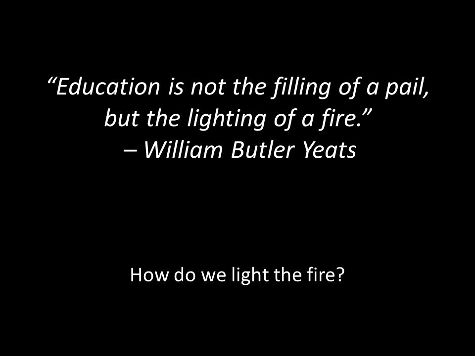 """Education is not the filling of a pail, but the lighting of a fire."" – William Butler Yeats How do we light the fire?"