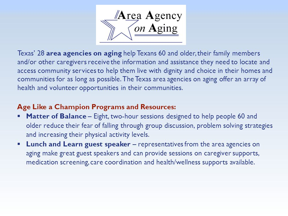 Texas' 28 area agencies on aging help Texans 60 and older, their family members and/or other caregivers receive the information and assistance they ne