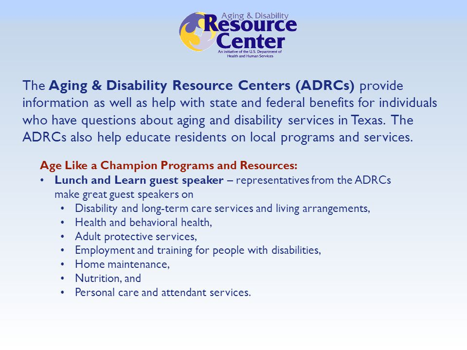 The Aging & Disability Resource Centers (ADRCs) provide information as well as help with state and federal benefits for individuals who have questions