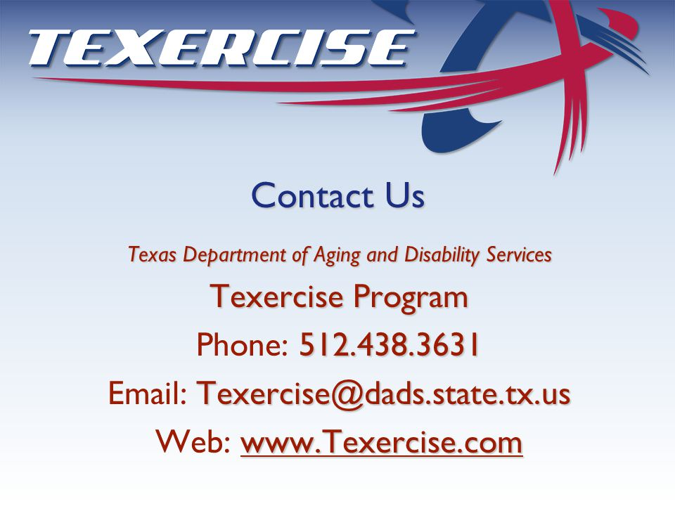 Texas Department of Aging and Disability Services Texercise Program 512.438.3631 Phone: 512.438.3631 Texercise@dads.state.tx.us Email: Texercise@dads.