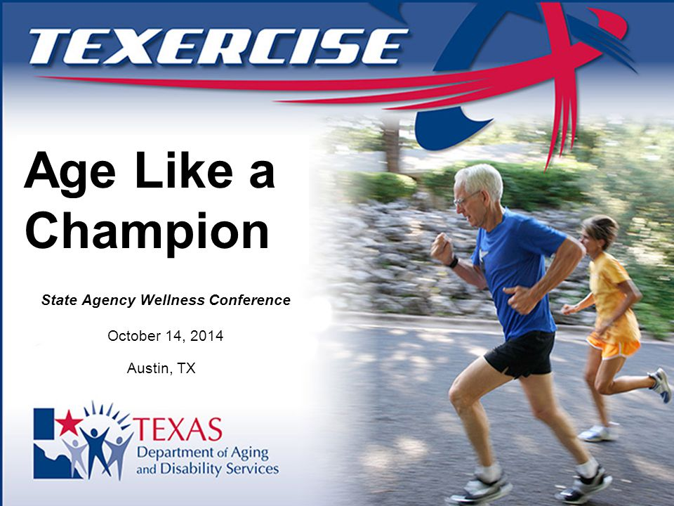State Agency Wellness Conference October 14, 2014 Austin, TX Age Like a Champion